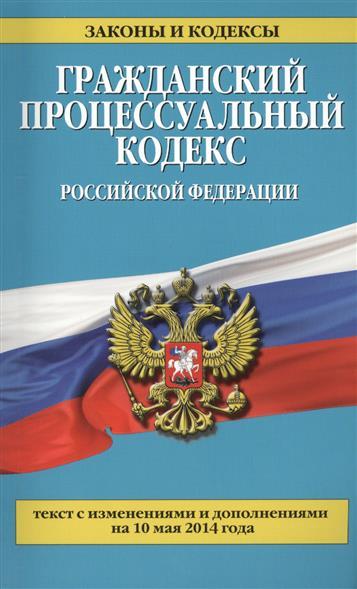 Гражданский процессуальный кодекс Российской Федерации. Текст с изменениями и дополнениями на 10 мая 2014 года