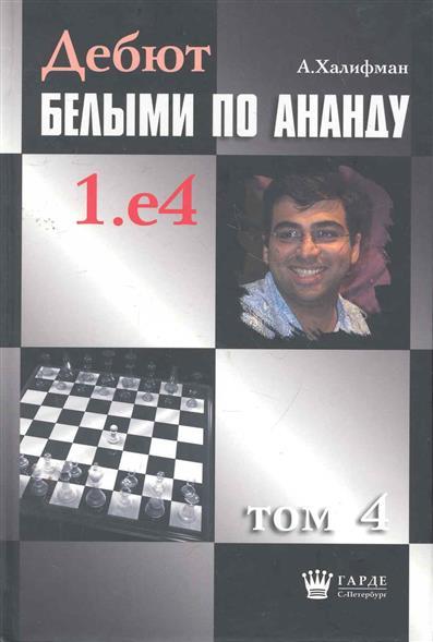 Халифман А. Дебют белыми по Ананду 1.е4 т.4 халифман а в дебют белыми по ананду 1 e4 том 10