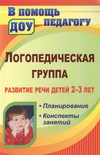 Логопедическая группа. Развитие речи детей 2-3 лет. Планирование, конспекты занятий
