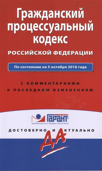Гражданский процессуальный кодекс Российской Федерации. По состоянию на 5 октября 2016 года с комментариями к последним изменениям