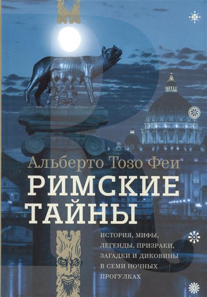 Тозо Феи А. Римские тайны. История, мифы, легенды, призраки, загадки и диковины в семи ночных прогулках ISBN: 9785942828097