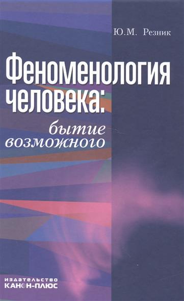 Резник Ю. Феноменология человека. Бытие возможного. Монография