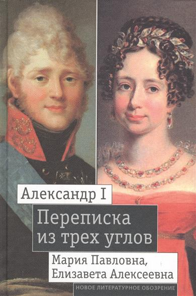 Александр I, Мария Павловна, Елизавета Алексеевна. Переписка из трех углов. 1804-1826