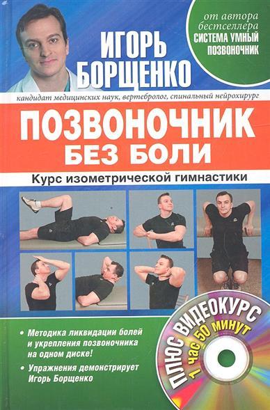 Борщенко И. Позвоночник без боли. Курс изометрической гимнастики. Плюс видеокурс игорь борщенко поясница без боли уникальный изометрический тренинг