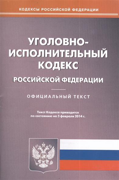 Уголовно-исполнительный кодекс Российской Федерации. Официальный текст по состоянию на 5 февраля 2014 г.