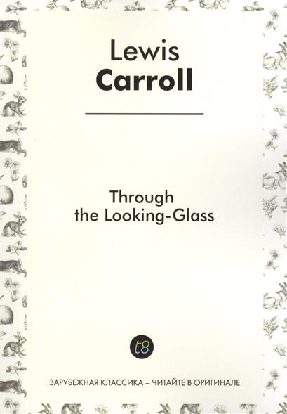 Carroll L. Through the Lookind-Glass. Told for Children in English. 1871 = Алиса в Зазеркалье