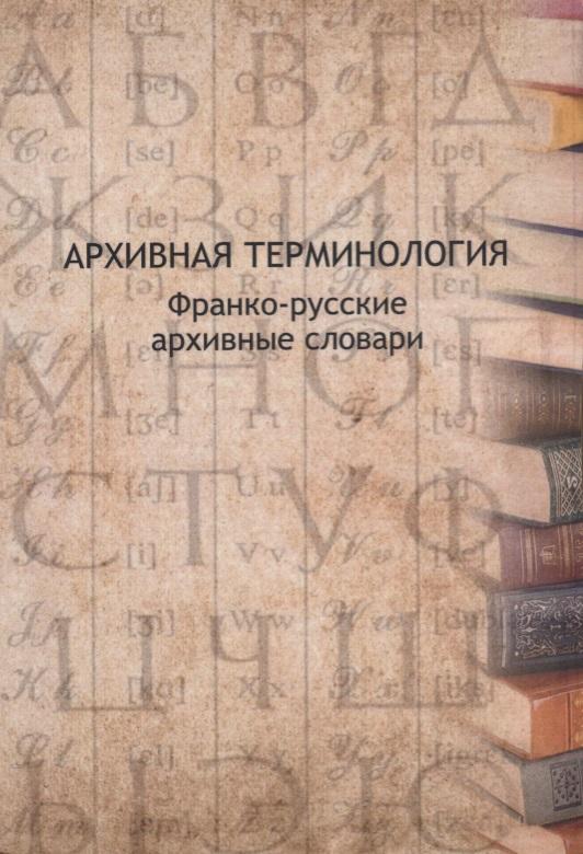 Буат В., Прозорова В., Шабен М.-А. и др. Архивная терминология: франко-русские архивные словари
