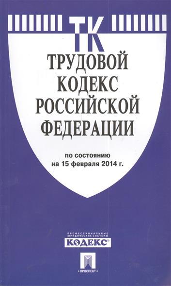 Трудовой кодекс Российской Федерации. По состоянию на 15 февраля 2014 г.