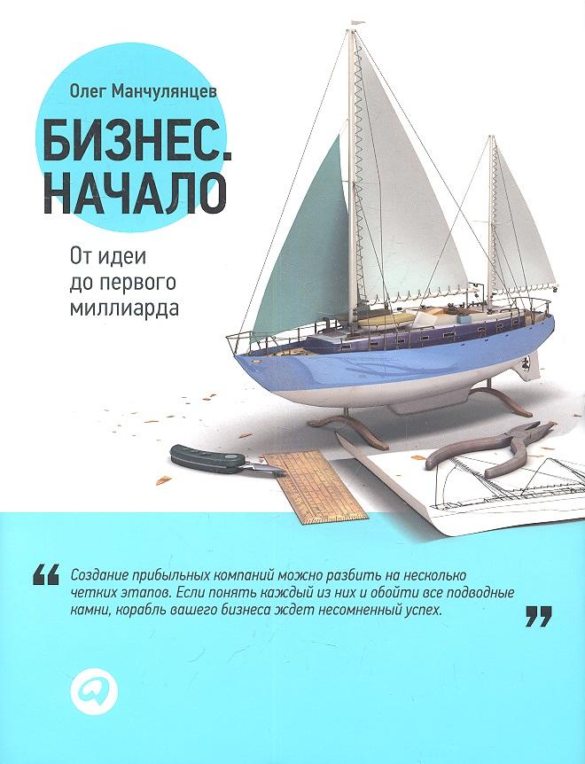 Манчулянцев О. Бизнес. Начало. От идеи до первого миллиарда ISBN: 9785961422320 яна уайт создать бизнес от идеи до регистрации