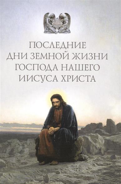 Посадский Н. (ред.-сост.) Последние дни земной жизни Господа нашего Иисуса Христа павлово посадский шелк