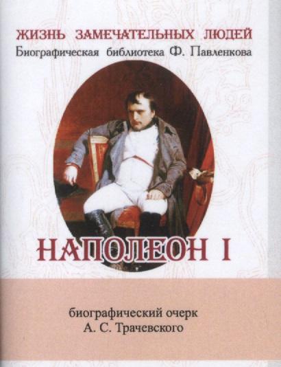 Трачевский А. Наполеон I. Его жизнь и государственная деятельность. Биографический очерк (миниатюрное издание) е ф канкрин его жизнь и государственная деятельность