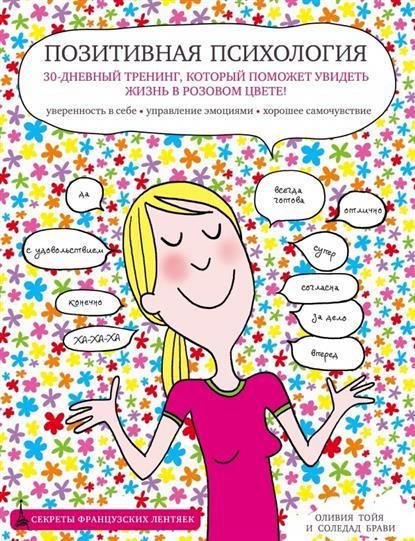Тойя О., Брави С. Позитивная психология. 30-дневный тренинг, который поможет увидеть жизнь в розовом цвете! Уверенность в себе. Управление эмоциями. Хорошее самочувствие