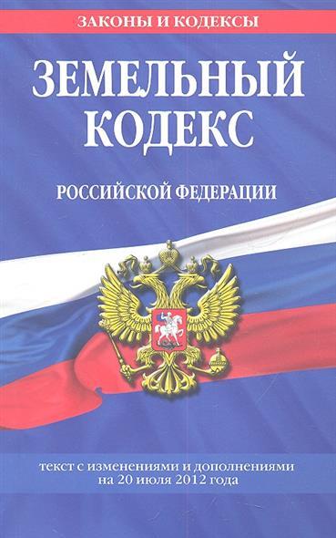 Земельный кодекс Российской Федерации. Текст с изменениями и дополнениями на 20 июля 2012 года