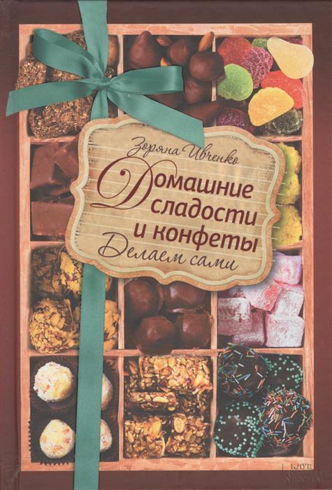 Ивченко З. Домашние сладости и конфеты. Делаем сами ивченко зоряна домашние сладости и конфеты делаем сами