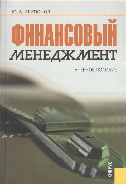 Арутюнов Ю.: Финансовый менеджмент. Учебное пособие. Третье издание, переработанное и дополненное