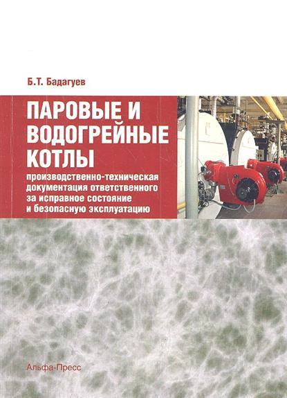 Бадагуев Б. Паровые и водогрейные котлы: Производственно-техническая документация ответственного за исправное состояние и безопасную эксплуатацию