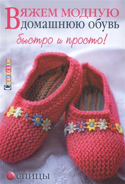 Вяжем модную домашнюю обувь: Быстро и просто! Спицы