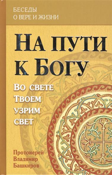 Башкиров В. На пути к Богу. Во свете Твоем узрим свет цена