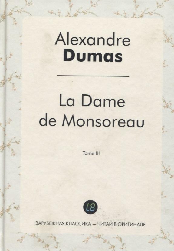 Dumas A. La Dame de Monsoreau. Tome III = Графиня де Монсоро. Т. 3 (роман на французском языке) a dumas fils la dame aux camelias isbn 978 5 521 05328 5