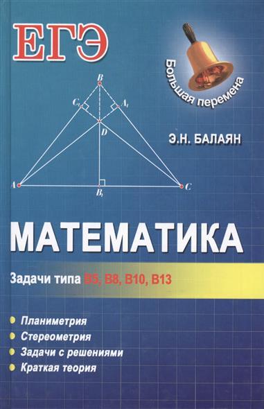 Математика. Задачи типа В5, В8, В10, В13. Планиметрия. Стереометрия. Задачи с решениями. Краткая теория