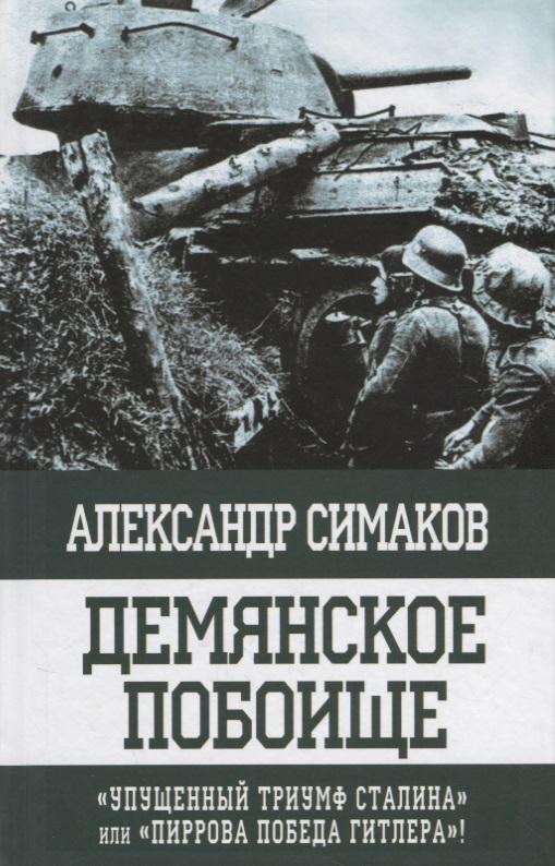 Симаков А. Демянское побоище. «Упущенный триумф Сталина» или «пиррова победа Гитлера»!