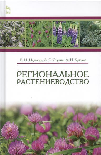 Наумкин В., Ступин А., Крюков А. Региональное растениеводство. Учебное пособие