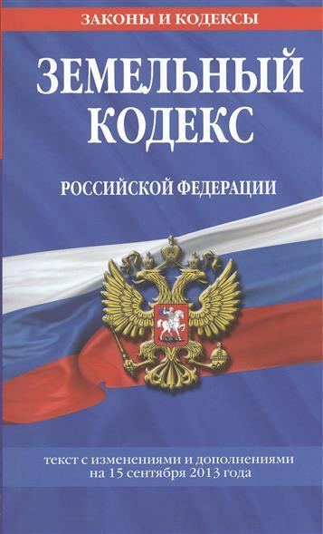 Земельный кодекс Российской Федерации. Текст с изменениями и дополнениями на 15 сентября 2013 года