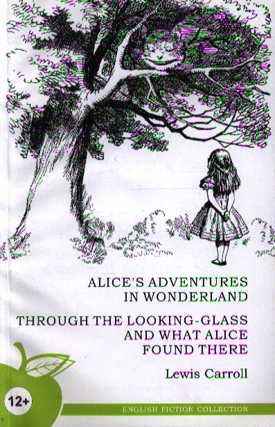 Alice's Adventures in Wonderland. Through The Looking-glass and What Alice Found There = Алиса в стране чудес. Алиса в Зазеркалье