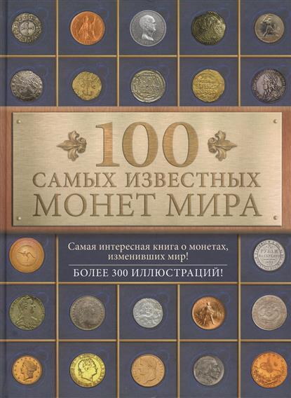 100 самых известных монет мира. Самая интересная книга о монетах, изменивших мир! Более 300 иллюстраций!