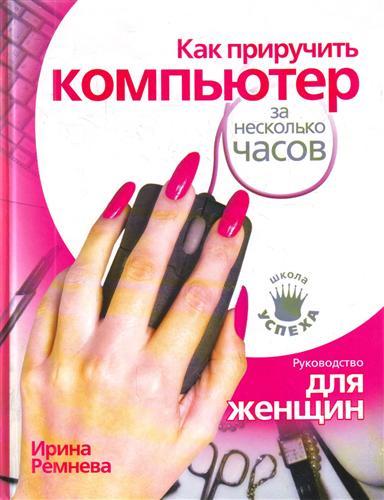 Ремнева И. Как приручить компьютер за несколько часов Руков. для женщин ISBN: 9785170598847 компьютер за 15 минут