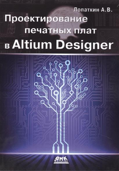 Лопаткин А. Проектирование печатных плат в Altium Designer ISBN: 9785970603376 цена