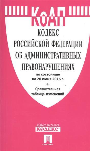 Кодекс Российской Федерации об административных правонарушениях по состоянию на 20 июня 2016 г. Сравнительная таблица изменений