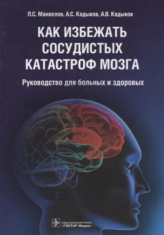 Манвелов Л., Кадыков А., Кадыков А. Как избежать сосудистых катастроф мозга. Руководство для больных и здоровых кадыков а с тесты и шкалы в неврологии руководство для врачей 2 е издание