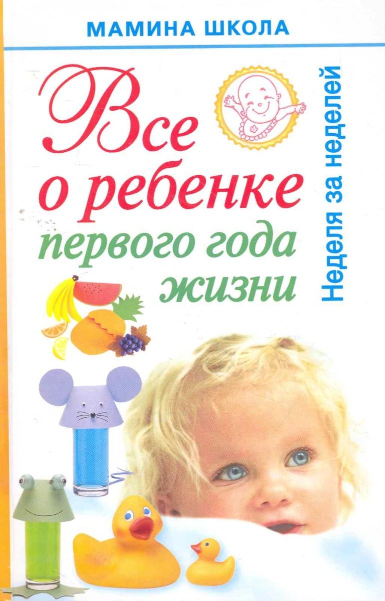 Волкова А. Все о ребенке первого года жизни Неделя за неделей первый год вашего ребенка неделя за неделей