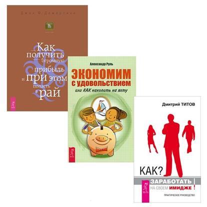 Титов Д., Руль А., Демартини Дж. Как заработать на своем имидже + Экономим с удовольствием + Как получить прибыль (комплект из 3-х книг)