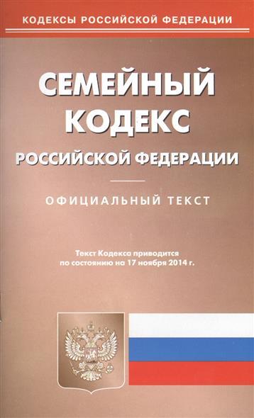 Семейный кодекс Российской Федерации. Официальный текст. Текст Кодекса приводится по состоянию на 17 ноября 2014 г.