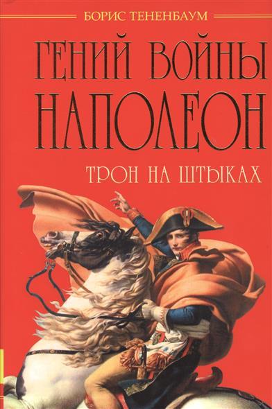 Тененбаум Б. Гений войны Наполеон. Трон на штыках борис тененбаум гений войны наполеон трон на штыках