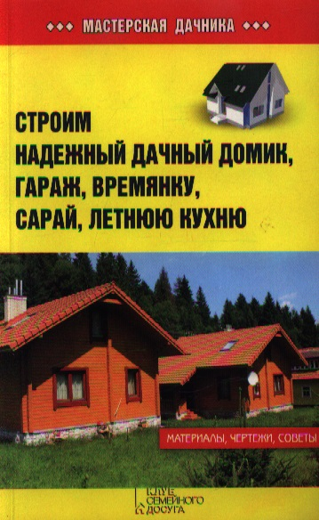 Залатарев И. (сост.) Строим надежный дачный домик, гараж, времянку, сарай, летную кухню