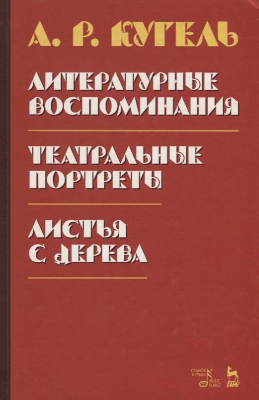 Кугель А. Литературные воспоминания. Театральные портреты. Листья с дерева литературные и житейские воспоминания