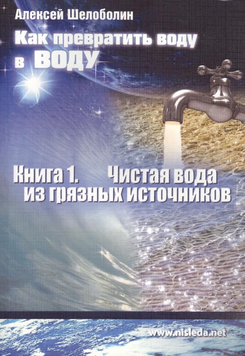 Шелоболин А. Как превратить воду в воду. Книга 1. Чистая вода из грязных источников