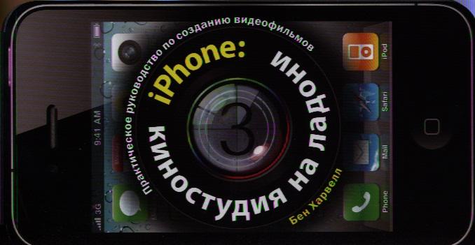 Харвелл Б. iPhone: Киностудия на ладони. Практическое руководство по созданию видеофильмов iphone 5 наглядное руководство