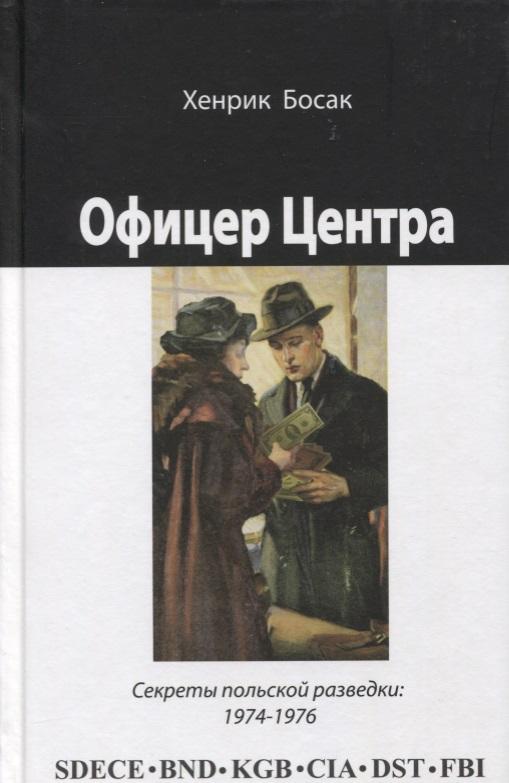 Босак Х. Офицер Центра. Секреты польской разведки, 1974-1976 ISBN: 9785936751400