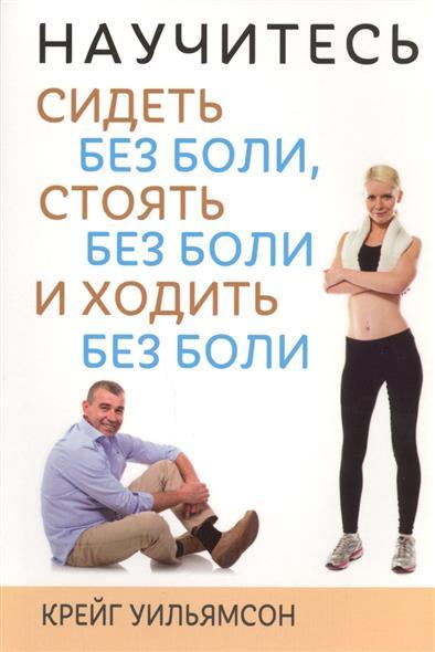 Уильямсон К. Научитесь сидеть без боли, стоять без боли и ходить без боли борщенко и а поясница без боли
