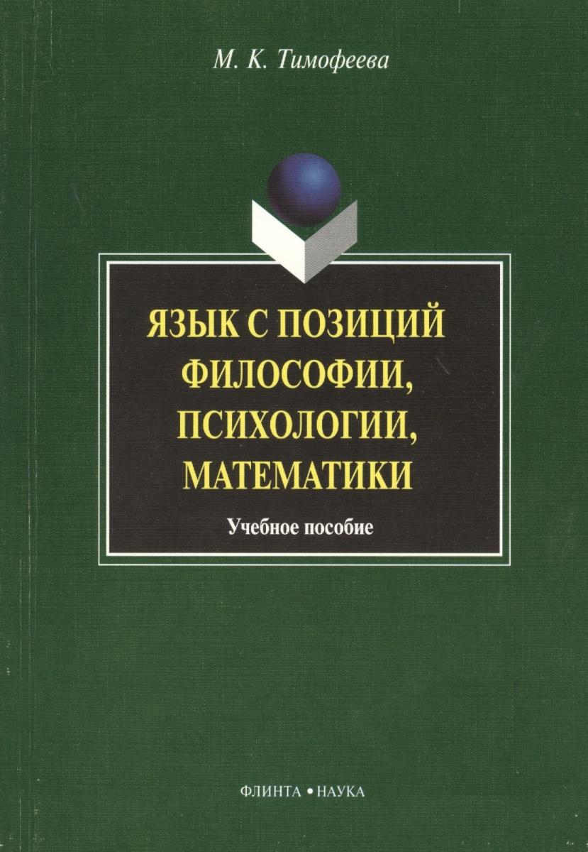 Тимофеева М. Язык с позиций философии, психологии, математики. Учебное пособие ISBN: 9785976507746