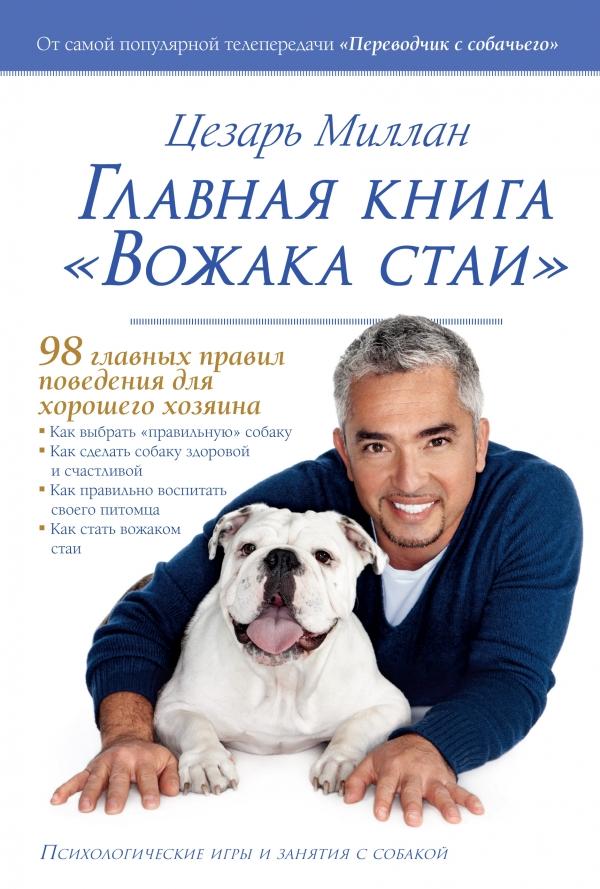 Миллан Ц. Главная книга Вожака стаи. 98 правил поведения для хорошего хозяина. Психологические игры и занятия с собакой миллан цезарь главная книга вожака стаи