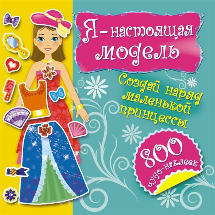 Я - настоящая модель. Создай наряд маленькой принцессы. 800 чудо-наклеек обучающая книга азбукварик секреты маленькой принцессы 9785402000568
