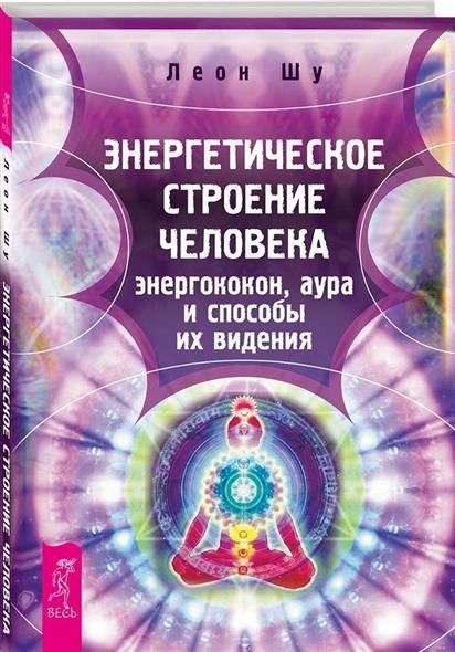 Шу Л. Энергетическое строение человека. Энергококон, аура и способы их видения кибардин г энергетическое исцеление диагностика массаж медитации способы защиты