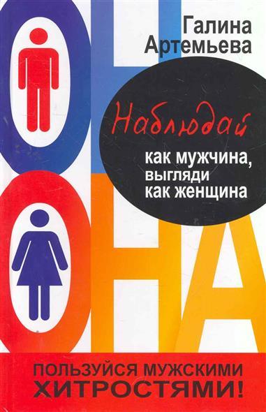 Артемьева Г. Наблюдай как мужчина выгляди как женщина артемьева г забудь о комплексах как мужчина будь счастлива как женщина