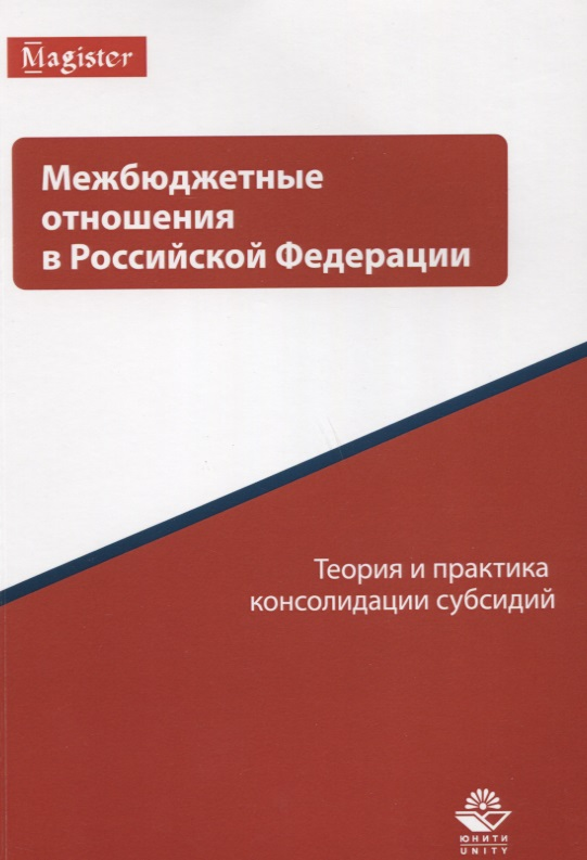 Межбюджетные отношения в Российской Федерации. Теория и практика консолидации субсидий
