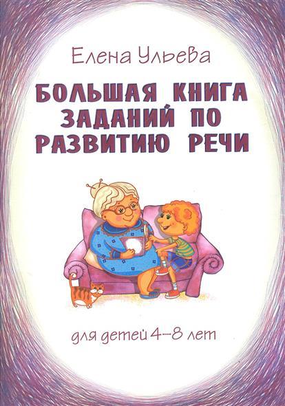 Большая книга заданий по развитию речи для детей 4-8 лет, их воспитателей, учителей, родителей, бабушек и дедушек